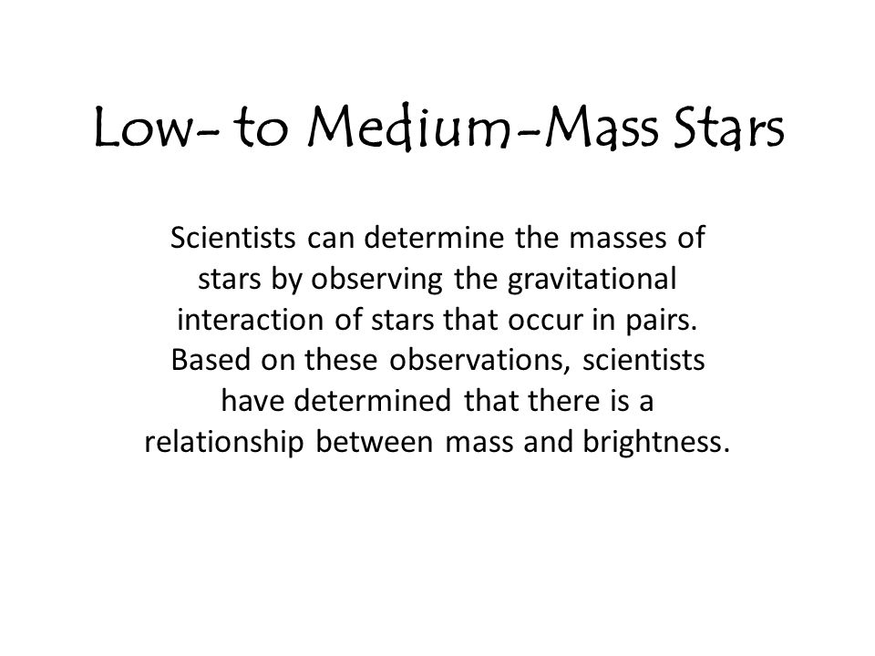 Low- to Medium-Mass Stars Scientists can determine the masses of stars by observing the gravitational interaction of stars that occur in pairs. Based