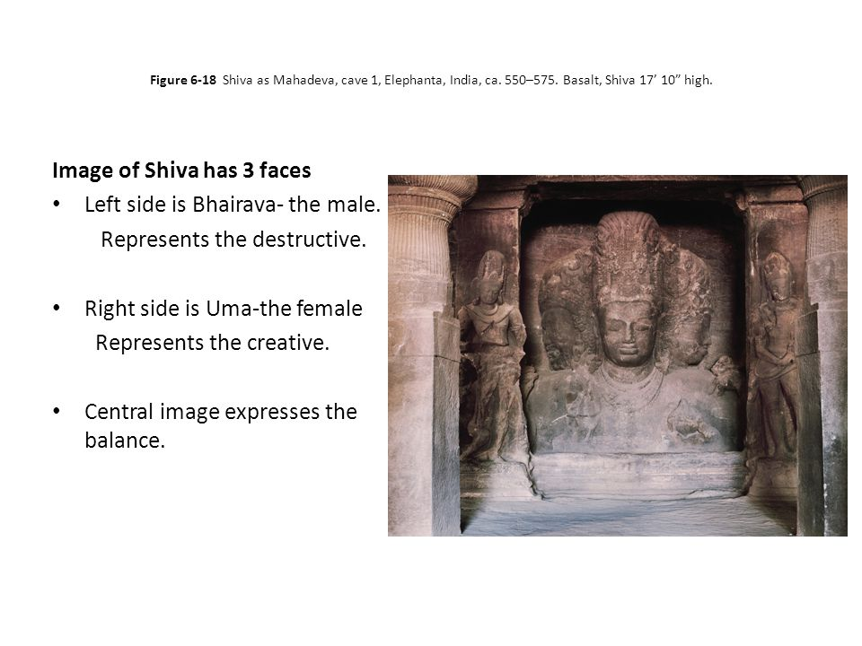 "Figure 6-18 Shiva as Mahadeva, cave 1, Elephanta, India, ca. 550–575. Basalt, Shiva 17' 10"" high. Image of Shiva has 3 faces Left side is Bhairava- th"
