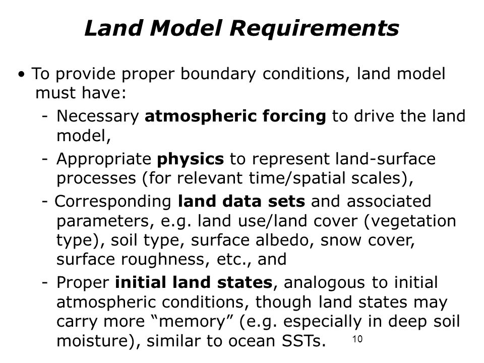 10 To provide proper boundary conditions, land model must have: -Necessary atmospheric forcing to drive the land model, -Appropriate physics to repres