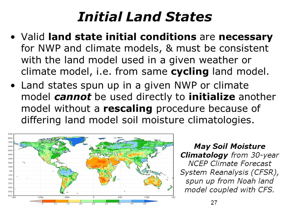 27 Valid land state initial conditions are necessary for NWP and climate models, & must be consistent with the land model used in a given weather or c
