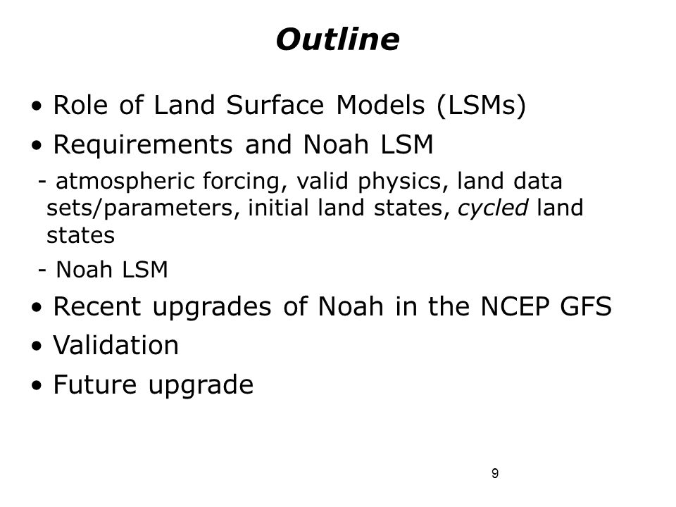 9 Role of Land Surface Models (LSMs) Requirements and Noah LSM - atmospheric forcing, valid physics, land data sets/parameters, initial land states, c
