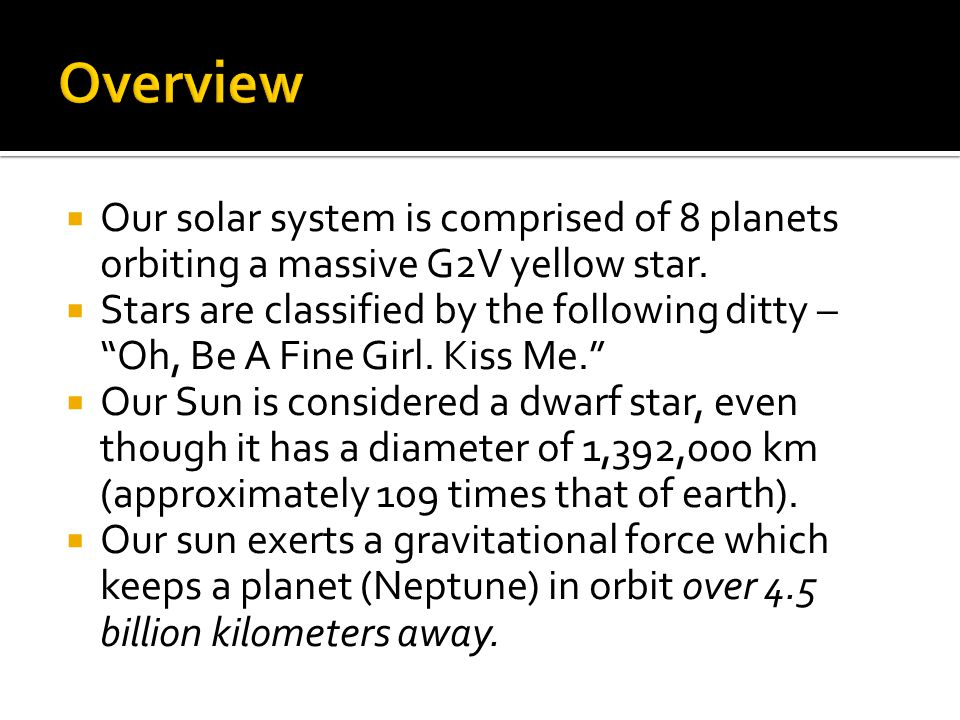  Our solar system is comprised of 8 planets orbiting a massive G2V yellow star.