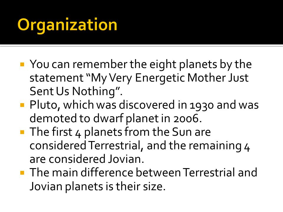  You can remember the eight planets by the statement My Very Energetic Mother Just Sent Us Nothing .