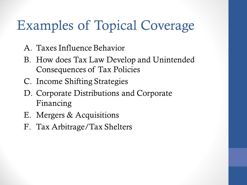 A.Taxes Influence Behavior B.How does Tax Law Develop and Unintended Consequences of Tax Policies C.Income Shifting Strategies D.Corporate Distributions and Corporate Financing E.Mergers & Acquisitions F.Tax Arbitrage/Tax Shelters Examples of Topical Coverage