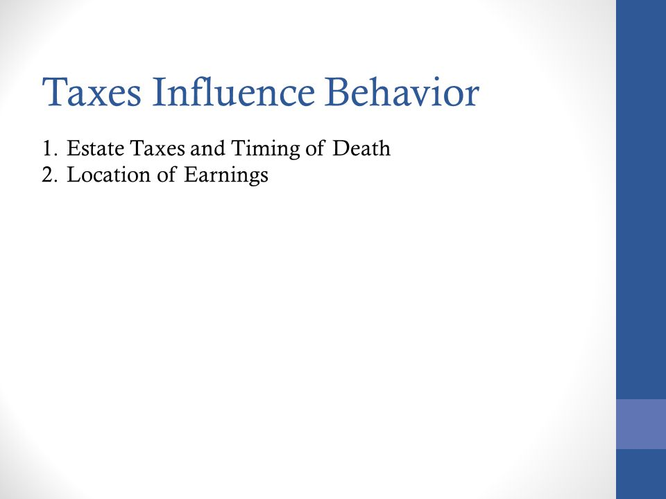 Taxes Influence Behavior 1.Estate Taxes and Timing of Death 2.Location of Earnings