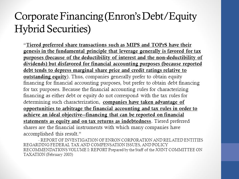 Corporate Financing (Enron's Debt/Equity Hybrid Securities) Tiered preferred share transactions such as MIPS and TOPrS have their genesis in the fundamental principle that leverage generally is favored for tax purposes (because of the deductibility of interest and the non-deductibility of dividends) but disfavored for financial accounting purposes (because reported debt tends to depress marginal share price and credit ratings relative to outstanding equity ).