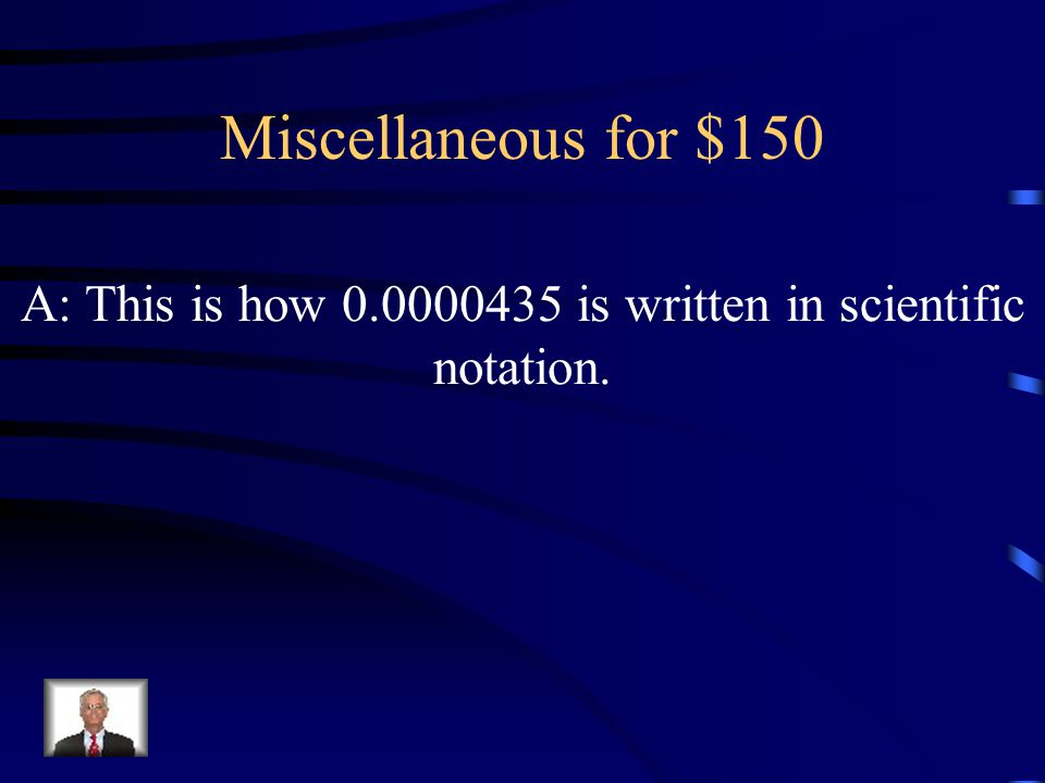 Miscellaneous for $150 A: This is how 0.0000435 is written in scientific notation.
