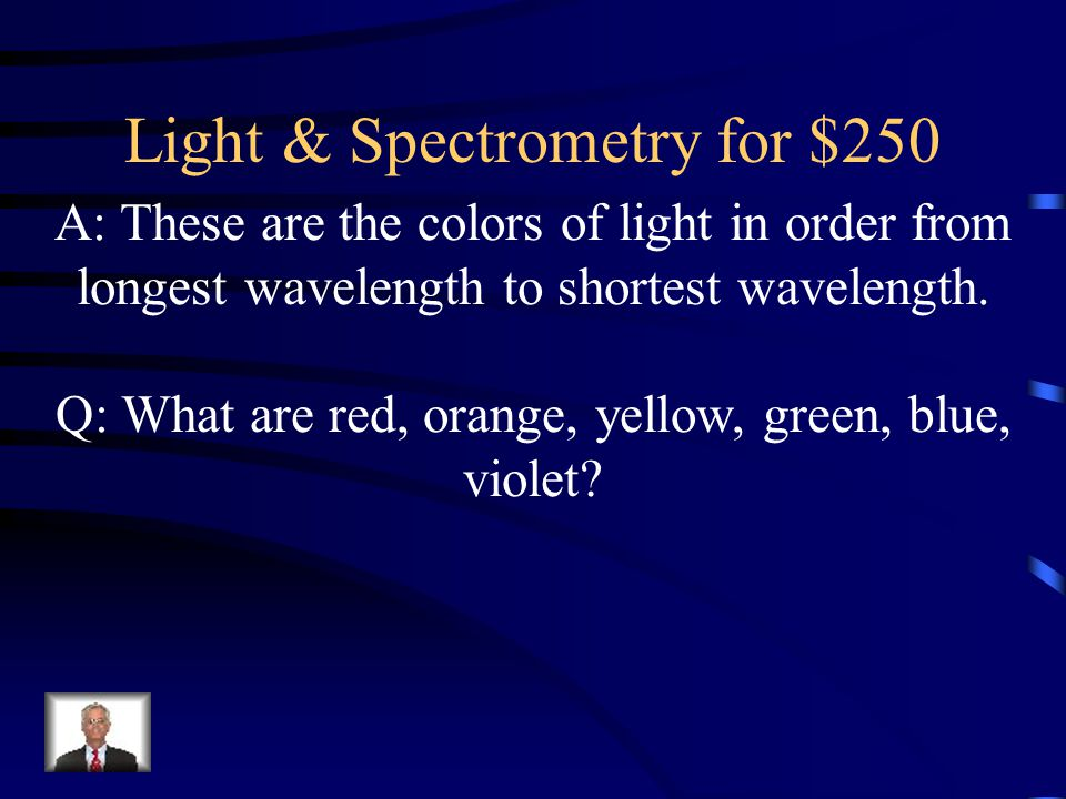 Light & Spectrometry for $250 A: These are the colors of light in order from longest wavelength to shortest wavelength.