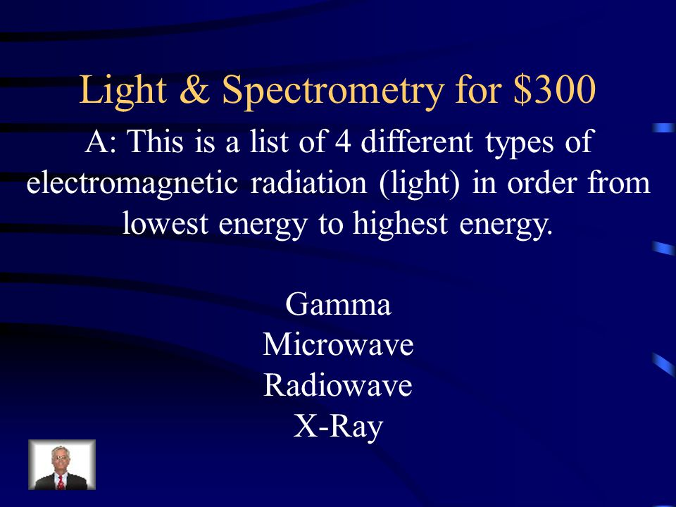 Light & Spectrometry for $300 A: This is a list of 4 different types of electromagnetic radiation (light) in order from lowest energy to highest energ