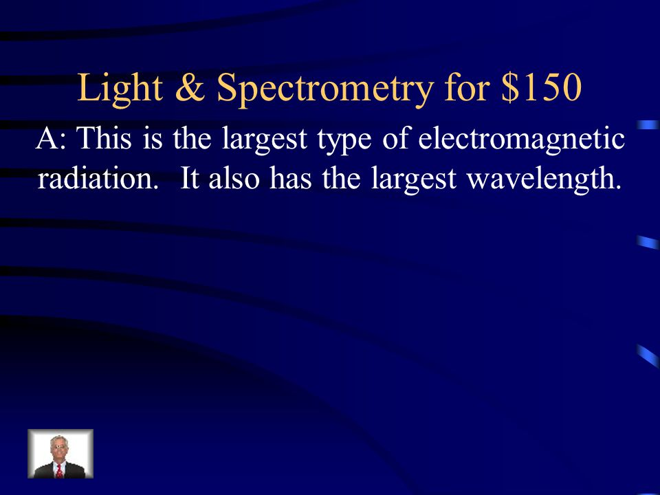Light & Spectrometry for $150 A: This is the largest type of electromagnetic radiation. It also has the largest wavelength.