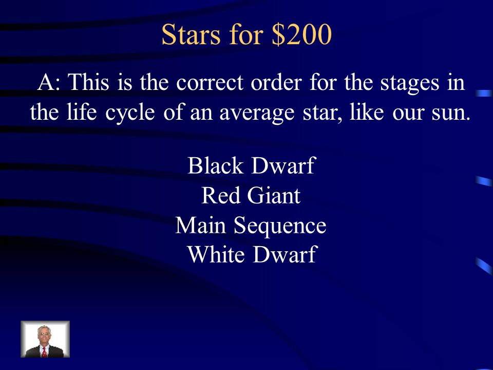 Stars for $200 A: This is the correct order for the stages in the life cycle of an average star, like our sun. Black Dwarf Red Giant Main Sequence Whi