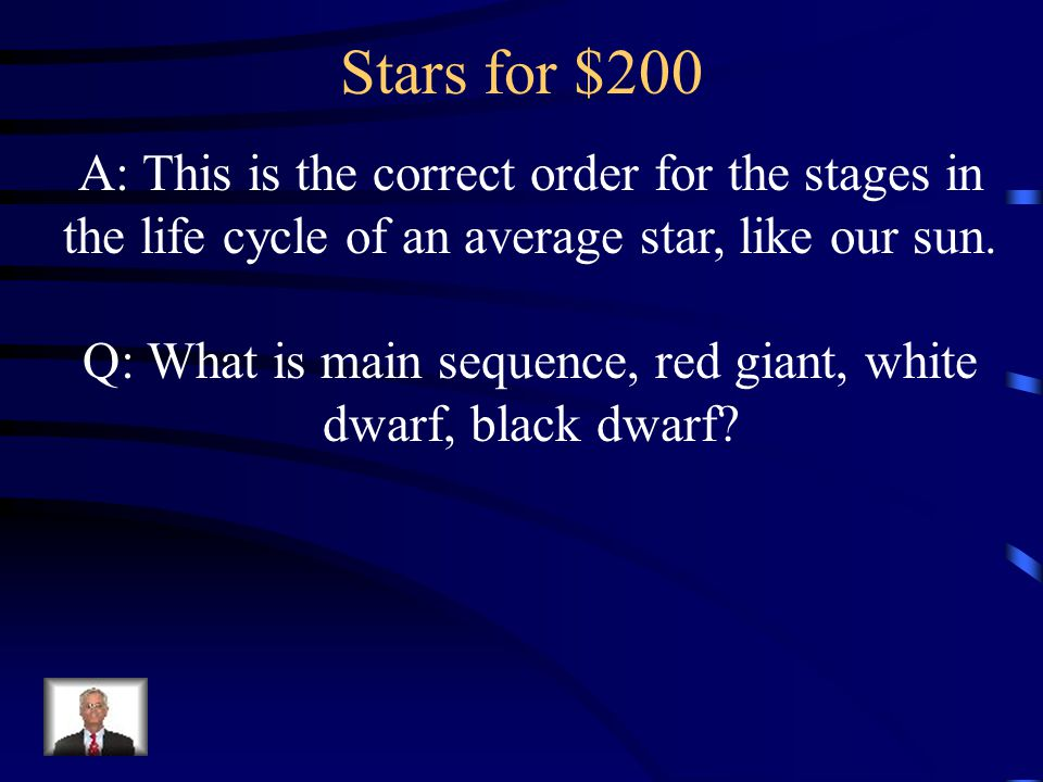 Stars for $200 A: This is the correct order for the stages in the life cycle of an average star, like our sun. Q: What is main sequence, red giant, wh