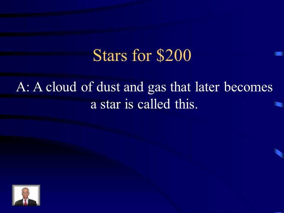 A: A cloud of dust and gas that later becomes a star is called this. Stars for $200