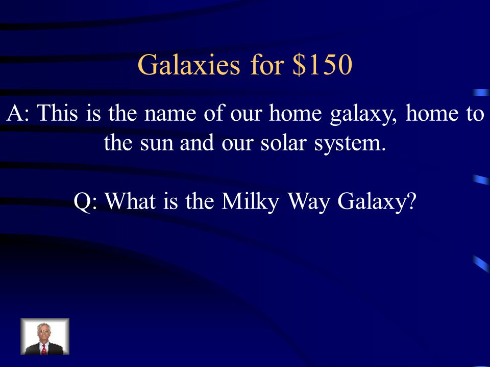 Galaxies for $150 A: This is the name of our home galaxy, home to the sun and our solar system.
