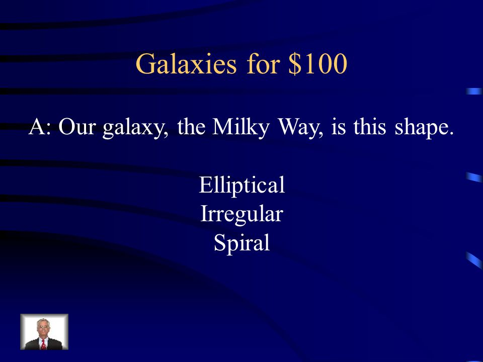 Galaxies for $100 A: Our galaxy, the Milky Way, is this shape. Elliptical Irregular Spiral