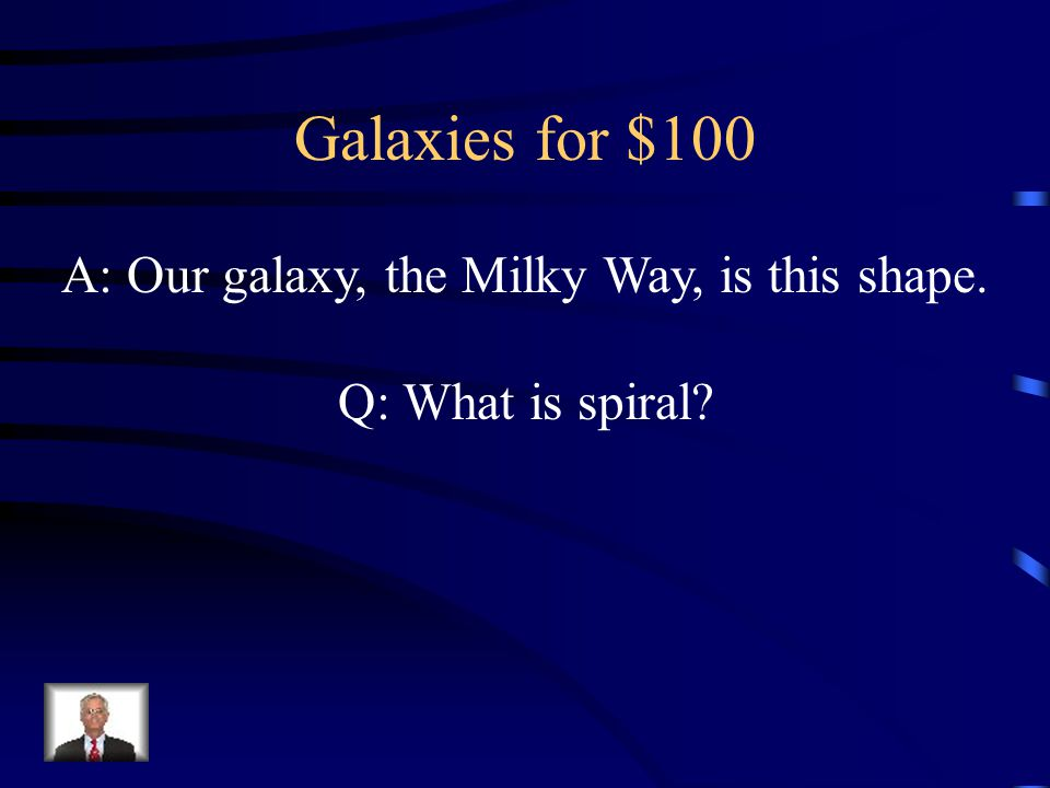 Galaxies for $100 A: Our galaxy, the Milky Way, is this shape. Q: What is spiral