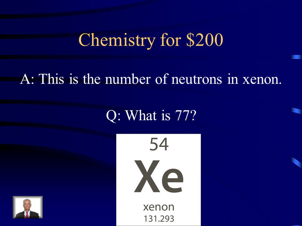 Chemistry for $200 A: This is the number of neutrons in xenon. Q: What is 77?