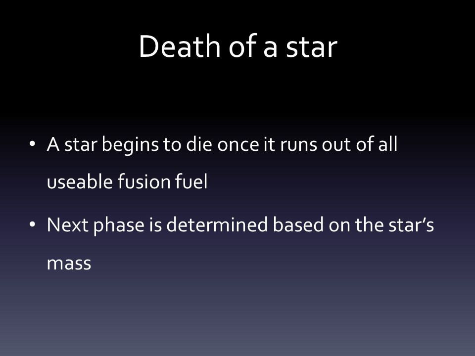 Death of a star A star begins to die once it runs out of all useable fusion fuel Next phase is determined based on the star's mass