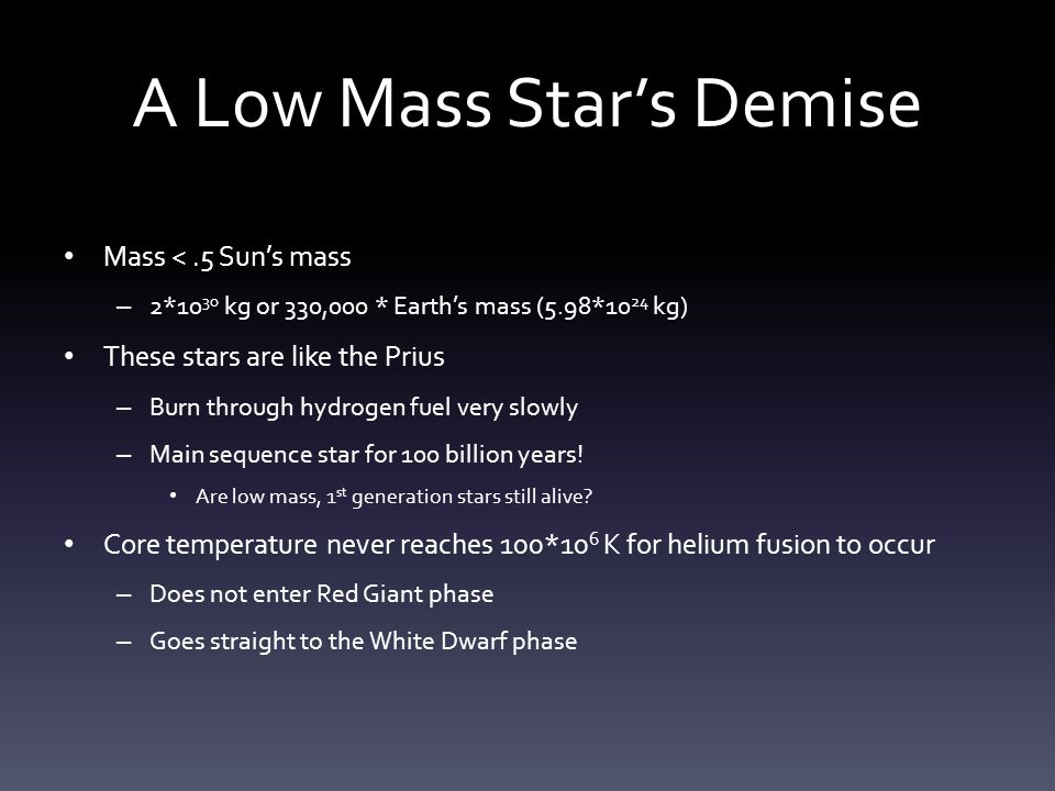 A Low Mass Star's Demise Mass <.5 Sun's mass – 2*10 30 kg or 330,000 * Earth's mass (5.98*10 24 kg) These stars are like the Prius – Burn through hydrogen fuel very slowly – Main sequence star for 100 billion years.