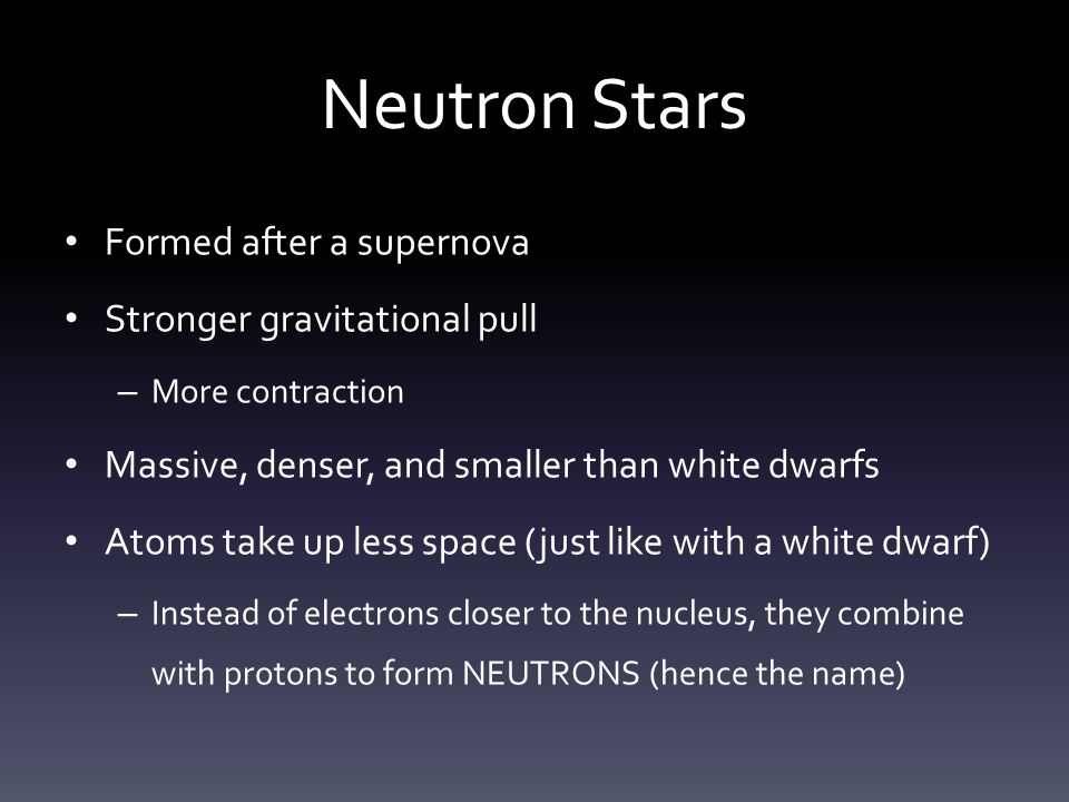 Neutron Stars Formed after a supernova Stronger gravitational pull – More contraction Massive, denser, and smaller than white dwarfs Atoms take up less space (just like with a white dwarf) – Instead of electrons closer to the nucleus, they combine with protons to form NEUTRONS (hence the name)