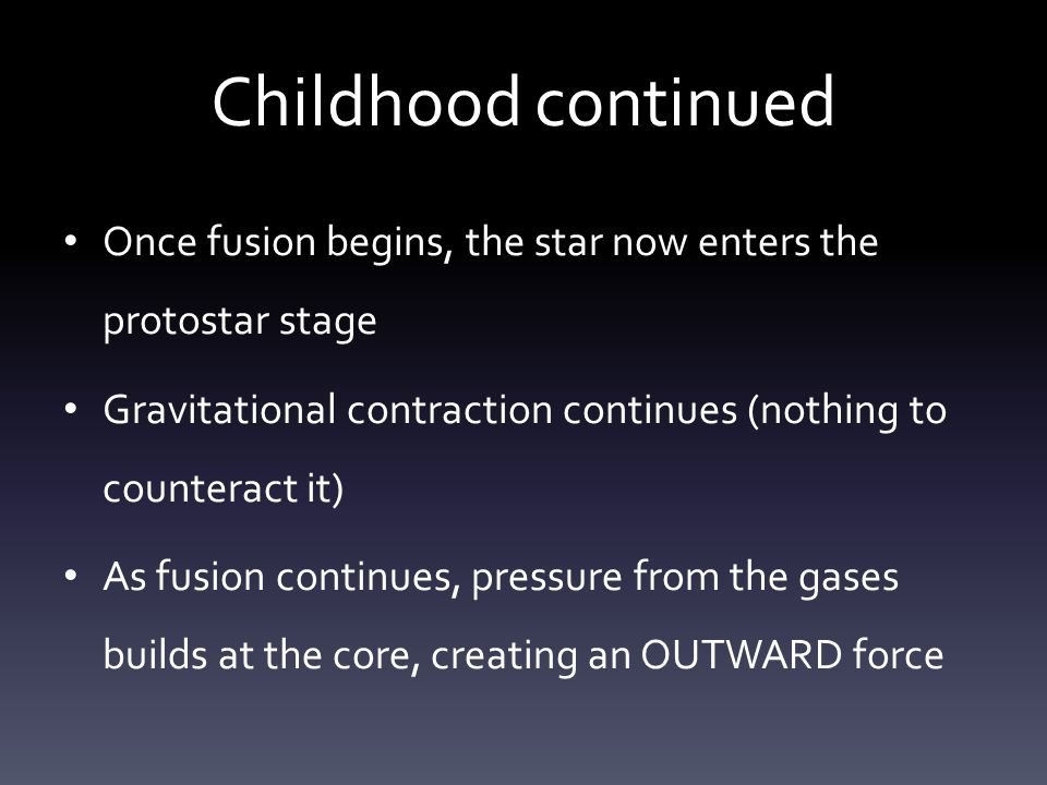 Childhood continued Once fusion begins, the star now enters the protostar stage Gravitational contraction continues (nothing to counteract it) As fusion continues, pressure from the gases builds at the core, creating an OUTWARD force