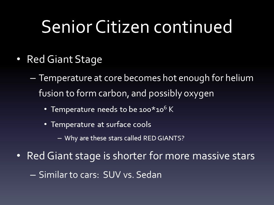 Senior Citizen continued Red Giant Stage – Temperature at core becomes hot enough for helium fusion to form carbon, and possibly oxygen Temperature needs to be 100*10 6 K Temperature at surface cools – Why are these stars called RED GIANTS.