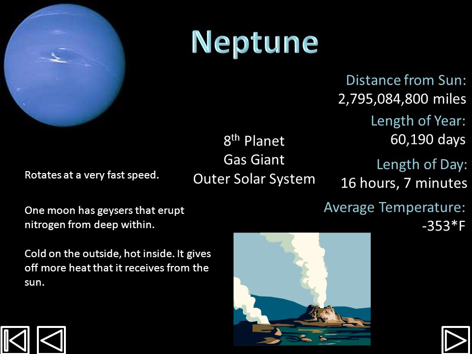 Distance from Sun: 1,783,939,400 miles Length of Year: 30,687 days Length of Day: 17 hours, 15 minutes Average Temperature: -357*F Gas planet with outer layer of methane.