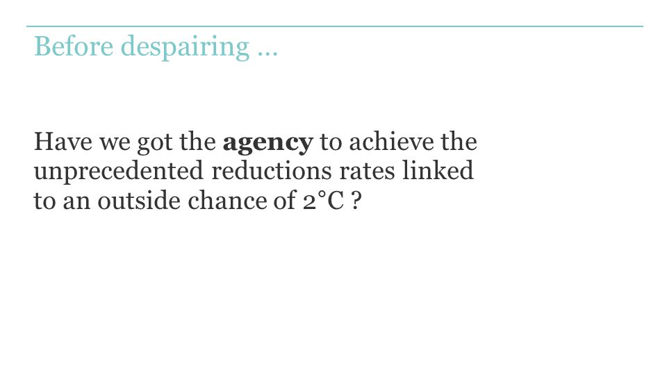 Before despairing … Have we got the agency to achieve the unprecedented reductions rates linked to an outside chance of 2°C ?