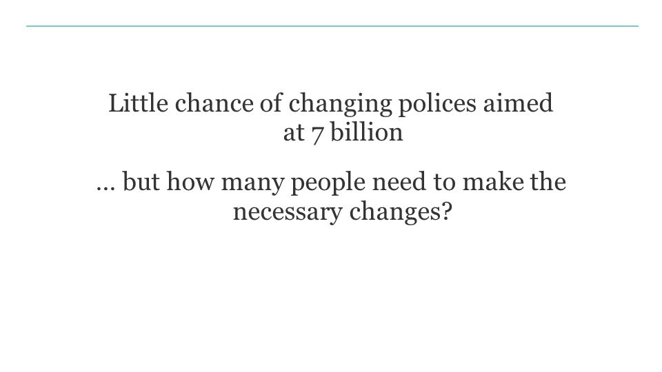 Little chance of changing polices aimed at 7 billion … but how many people need to make the necessary changes?