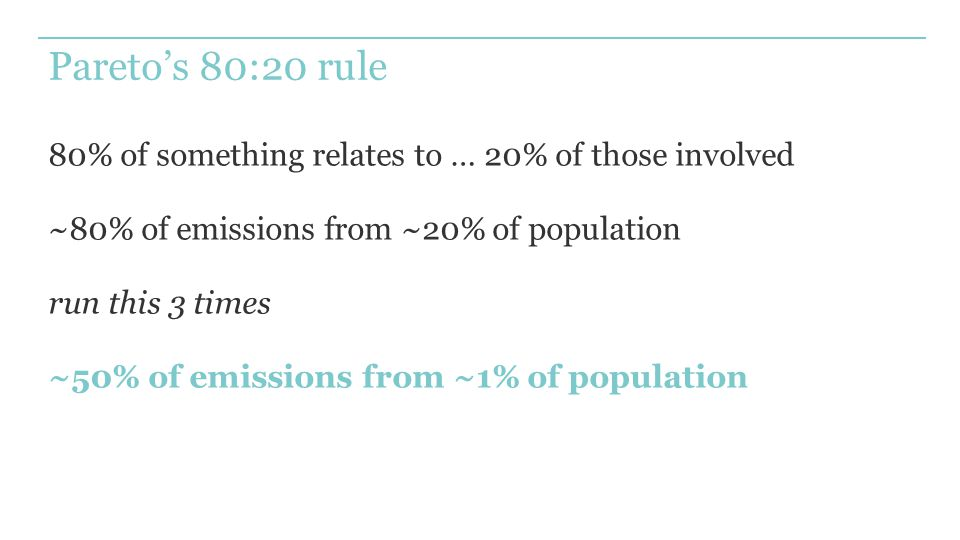 Pareto's 80:20 rule 80% of something relates to … 20% of those involved ~80% of emissions from ~20% of population run this 3 times ~50% of emissions from ~1% of population