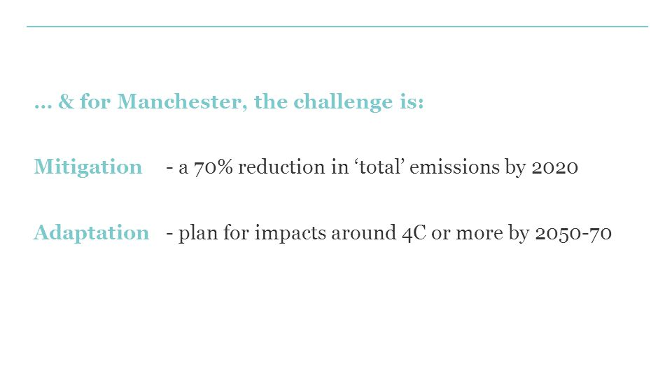 … & for Manchester, the challenge is: Mitigation - a 70% reduction in 'total' emissions by 2020 Adaptation- plan for impacts around 4C or more by 2050-70