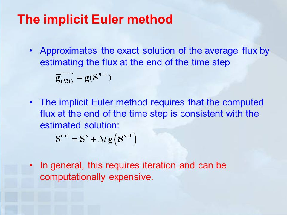 The implicit Euler method Approximates the exact solution of the average flux by estimating the flux at the end of the time step The implicit Euler method requires that the computed flux at the end of the time step is consistent with the estimated solution: In general, this requires iteration and can be computationally expensive.