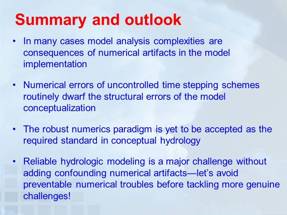 Summary and outlook In many cases model analysis complexities are consequences of numerical artifacts in the model implementation Numerical errors of uncontrolled time stepping schemes routinely dwarf the structural errors of the model conceptualization The robust numerics paradigm is yet to be accepted as the required standard in conceptual hydrology Reliable hydrologic modeling is a major challenge without adding confounding numerical artifacts—let's avoid preventable numerical troubles before tackling more genuine challenges!