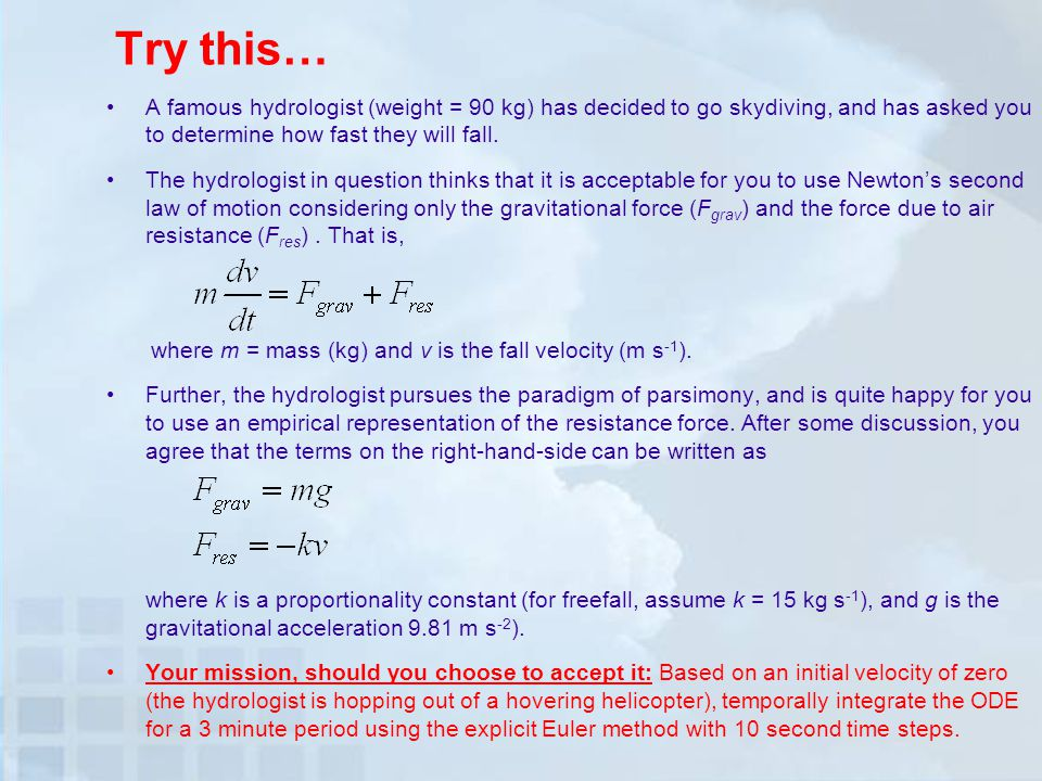 Try this… A famous hydrologist (weight = 90 kg) has decided to go skydiving, and has asked you to determine how fast they will fall.