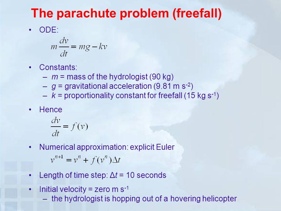 The parachute problem (freefall) ODE: Constants: –m = mass of the hydrologist (90 kg) –g = gravitational acceleration (9.81 m s -2 ) –k = proportionality constant for freefall (15 kg s -1 ) Hence Numerical approximation: explicit Euler Length of time step: Δt = 10 seconds Initial velocity = zero m s -1 –the hydrologist is hopping out of a hovering helicopter
