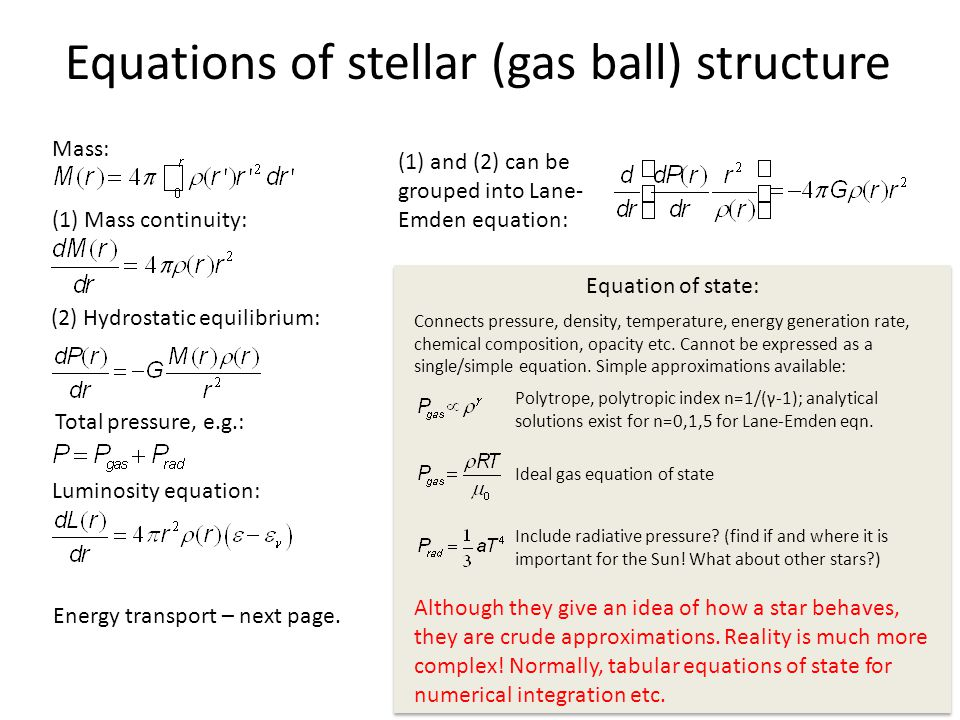 Equations of stellar (gas ball) structure Mass: (1) Mass continuity: (2) Hydrostatic equilibrium: Total pressure, e.g.: Luminosity equation: (1) and (