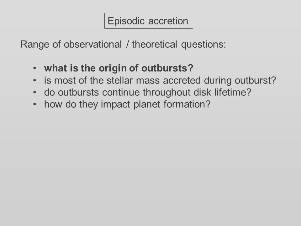 Episodic accretion Range of observational / theoretical questions: what is the origin of outbursts.