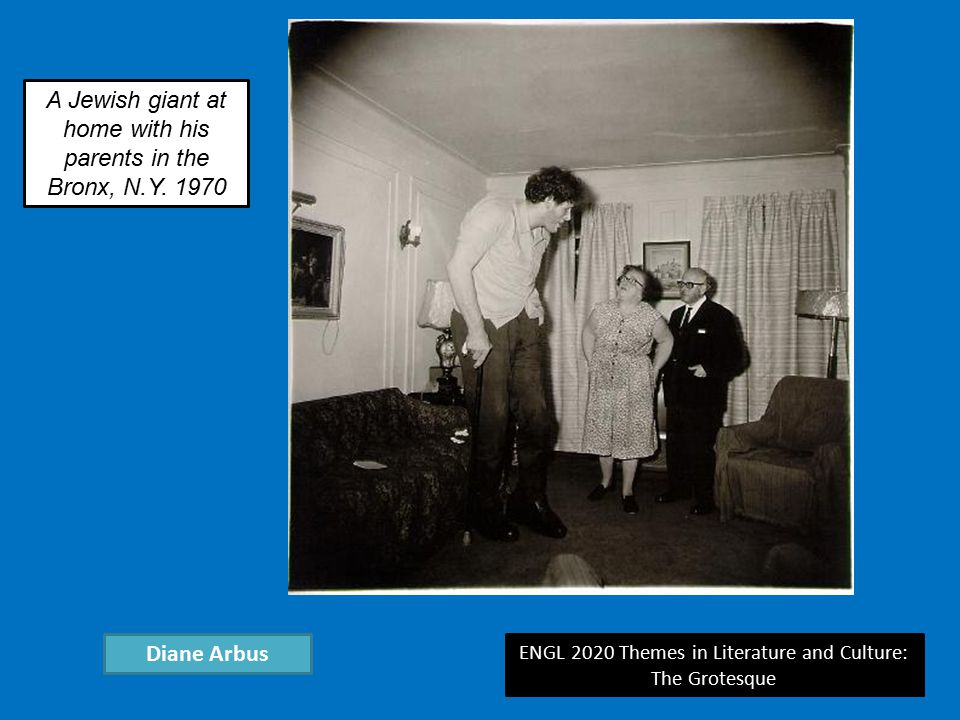 ENGL 2020 Themes in Literature and Culture: The Grotesque Diane Arbus A Jewish giant at home with his parents in the Bronx, N.Y.