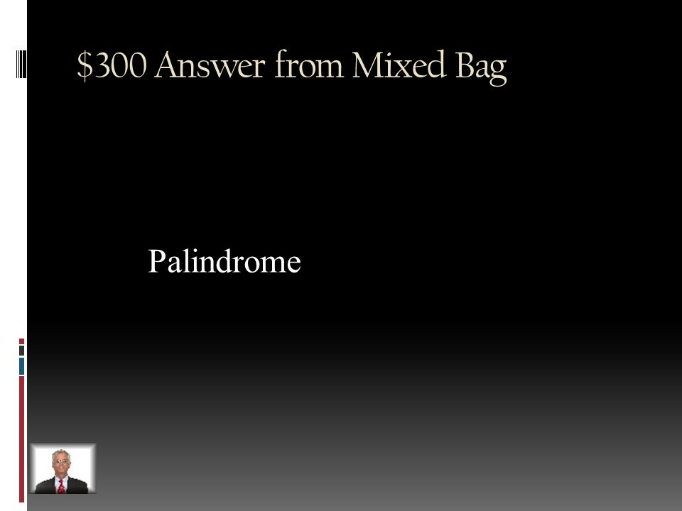$300 Question from Mixed Bag Name the term used to describe a word that is the same spelled the same backwards and forwards Ex: racecar, madam, radar