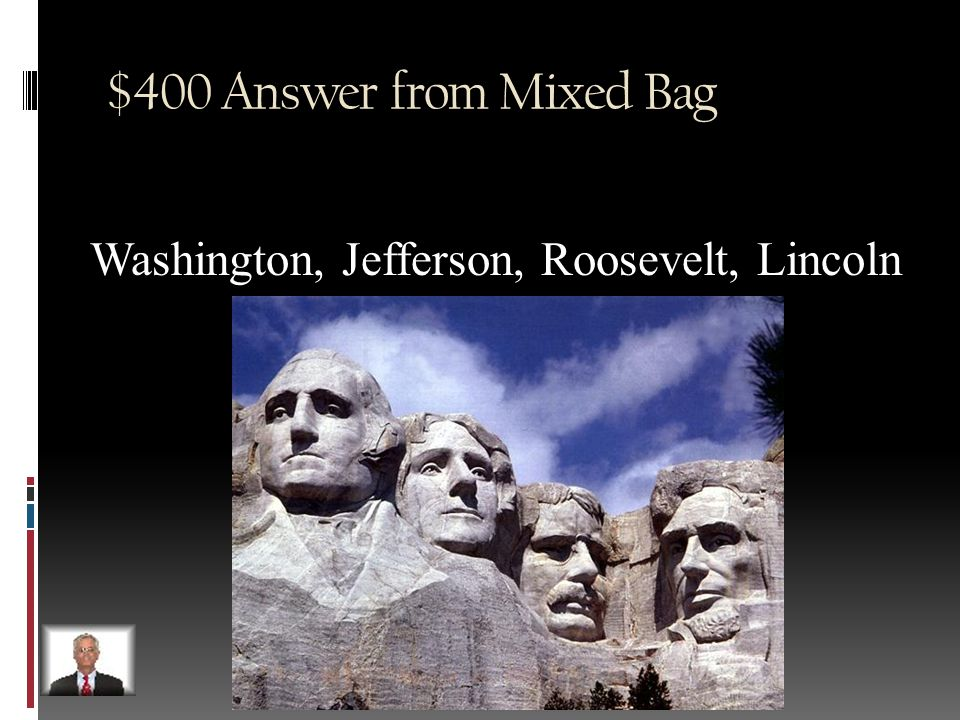 $400 Question from Mixed Bag List the 4 presidents found on Mt. Rushmore in South Dakota