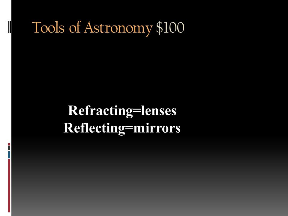 Tools of Astronomy $100 What is the main difference between a refracting and a reflecting telescope