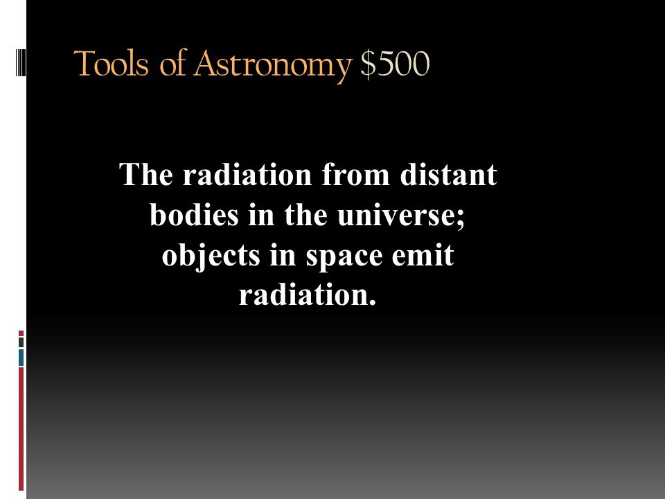 Tools of Astronomy $500 Relate electromagentic spectrum to astronomy…i.e. why learn about it now