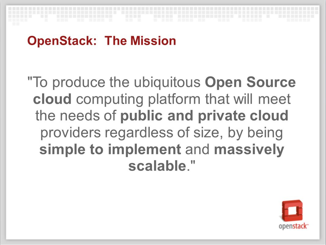 OpenStack: The Mission To produce the ubiquitous Open Source cloud computing platform that will meet the needs of public and private cloud providers regardless of size, by being simple to implement and massively scalable.