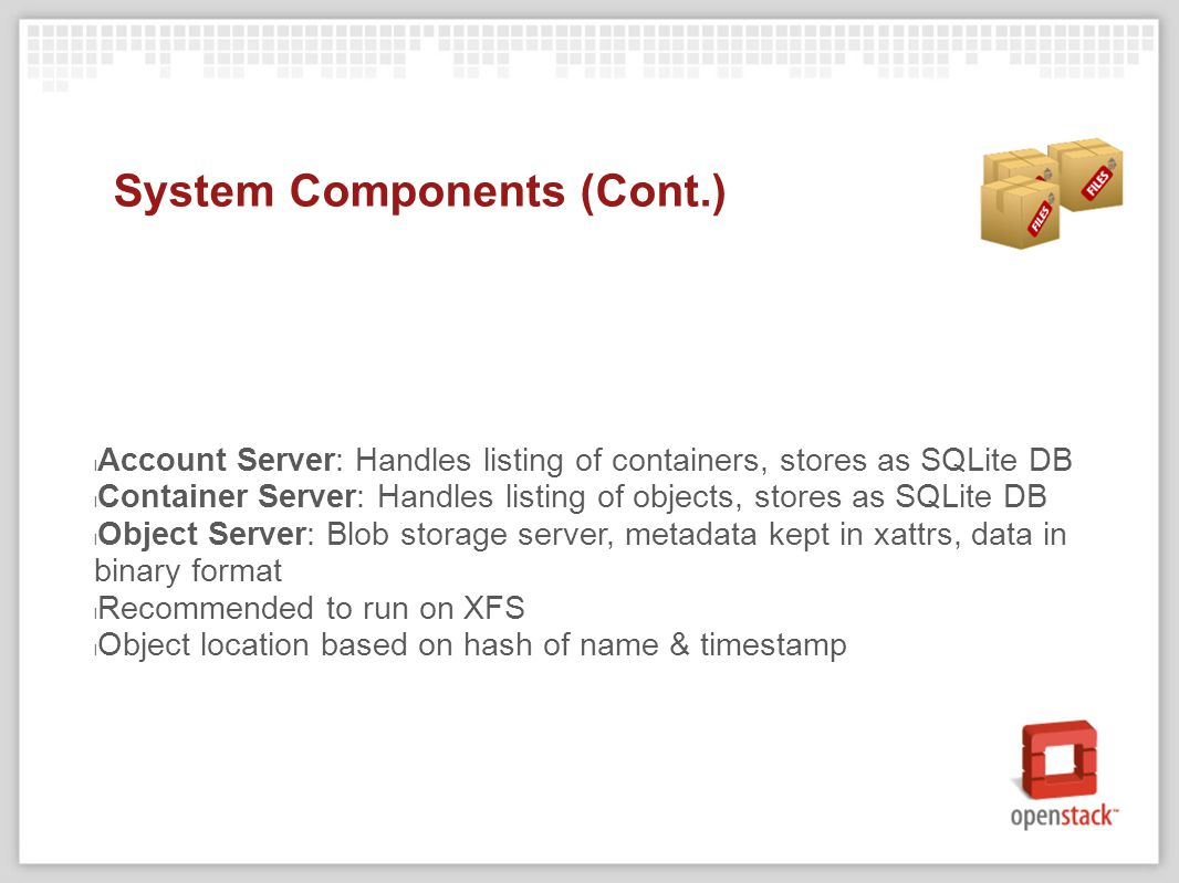 System Components (Cont.) Account Server: Handles listing of containers, stores as SQLite DB Container Server: Handles listing of objects, stores as SQLite DB Object Server: Blob storage server, metadata kept in xattrs, data in binary format Recommended to run on XFS l Object location based on hash of name & timestamp