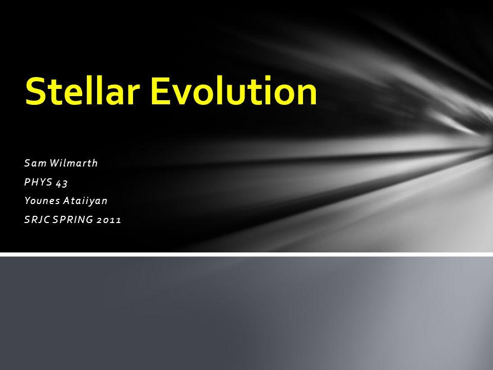 Sam Wilmarth PHYS 43 Younes Ataiiyan SRJC SPRING 2011 Stellar Evolution