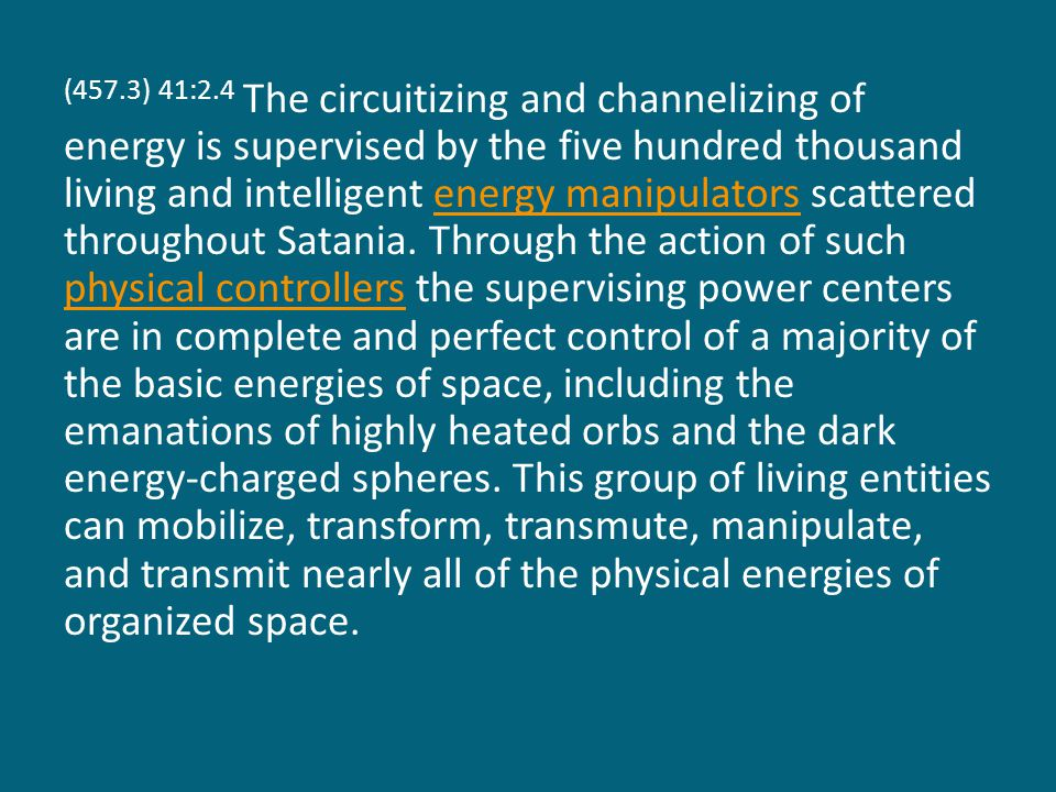 (457.3) 41:2.4 The circuitizing and channelizing of energy is supervised by the five hundred thousand living and intelligent energy manipulators scattered throughout Satania.