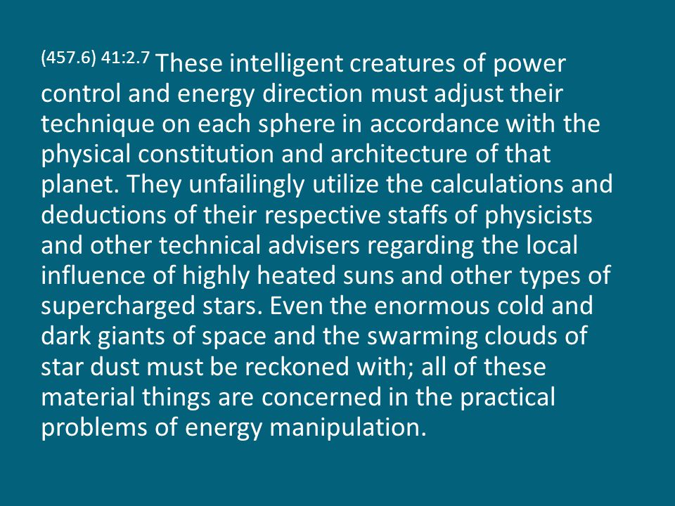 (457.6) 41:2.7 These intelligent creatures of power control and energy direction must adjust their technique on each sphere in accordance with the physical constitution and architecture of that planet.