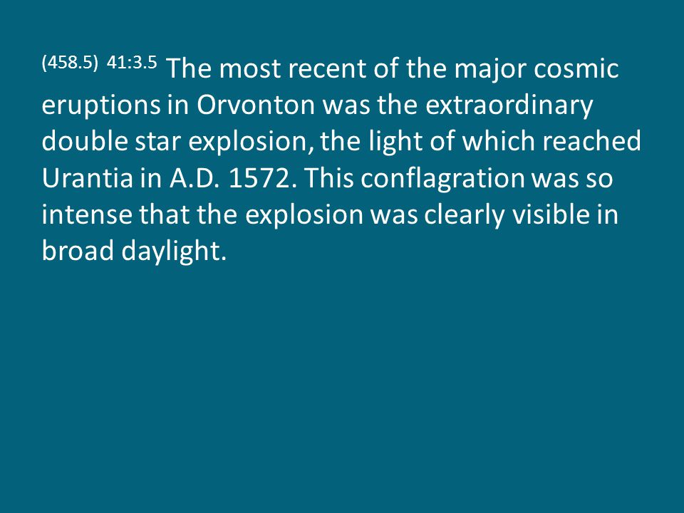 (458.5) 41:3.5 The most recent of the major cosmic eruptions in Orvonton was the extraordinary double star explosion, the light of which reached Urantia in A.D.