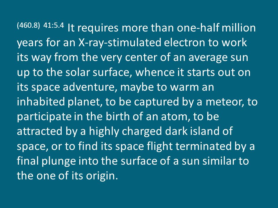 (460.8) 41:5.4 It requires more than one-half million years for an X-ray-stimulated electron to work its way from the very center of an average sun up to the solar surface, whence it starts out on its space adventure, maybe to warm an inhabited planet, to be captured by a meteor, to participate in the birth of an atom, to be attracted by a highly charged dark island of space, or to find its space flight terminated by a final plunge into the surface of a sun similar to the one of its origin.
