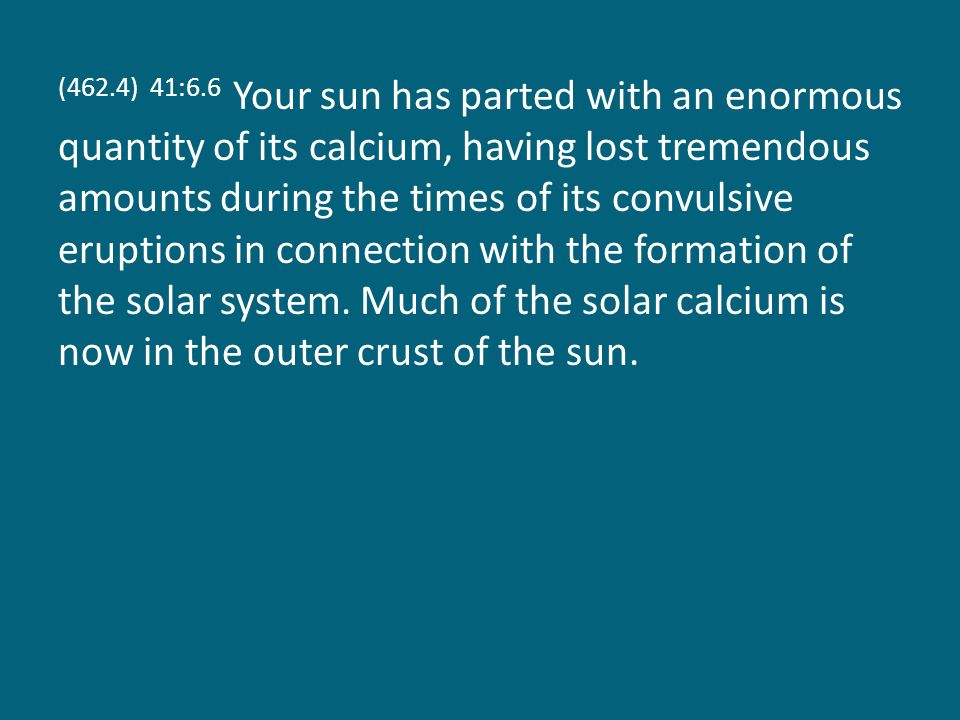 (462.4) 41:6.6 Your sun has parted with an enormous quantity of its calcium, having lost tremendous amounts during the times of its convulsive eruptions in connection with the formation of the solar system.